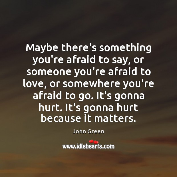 Maybe there's something you're afraid to say, or someone you're afraid to Image