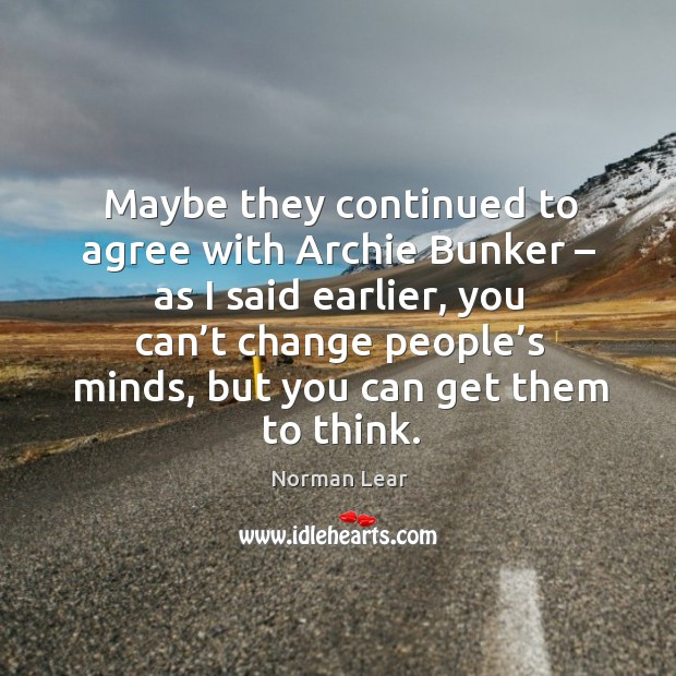 Maybe they continued to agree with archie bunker – as I said earlier Image
