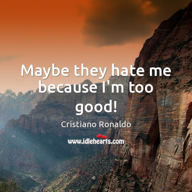 Maybe they hate me because I'm too good! Cristiano Ronaldo Picture Quote