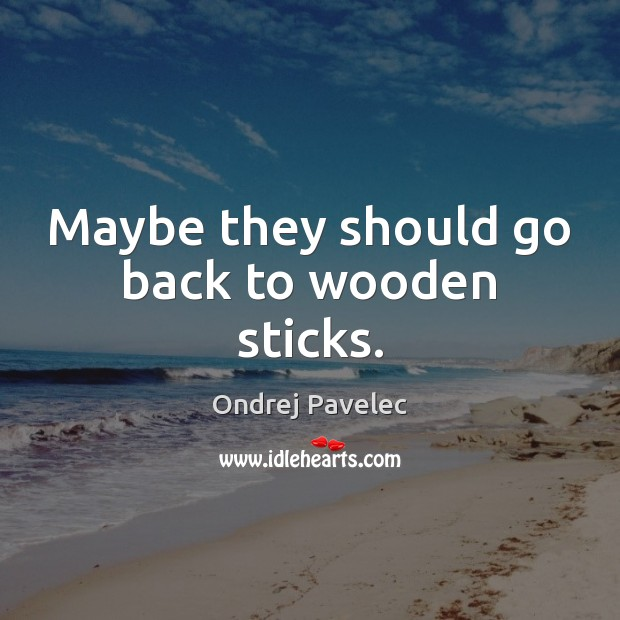Maybe they should go back to wooden sticks. Image