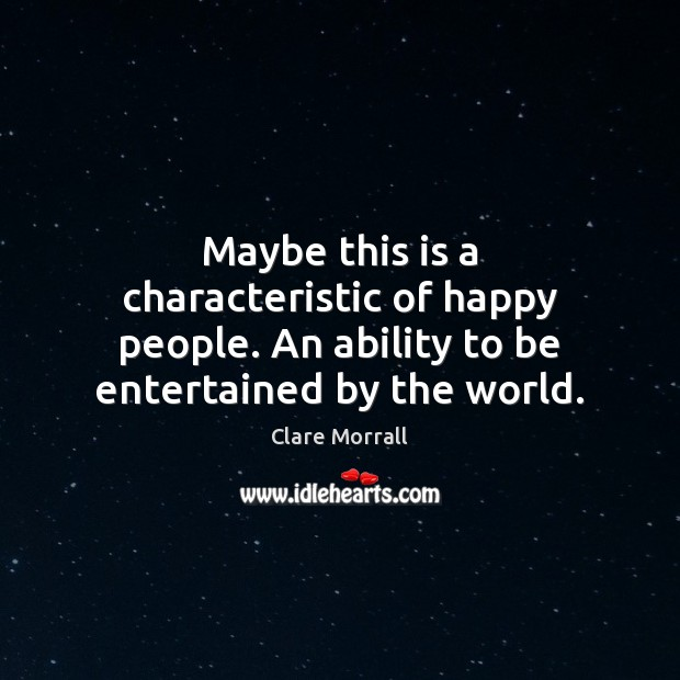 Maybe this is a characteristic of happy people. An ability to be entertained by the world. Image