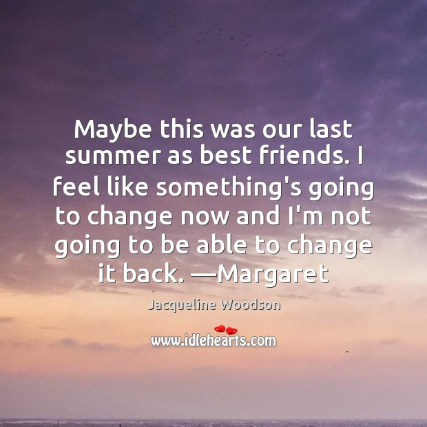 Maybe this was our last summer as best friends. I feel like Image