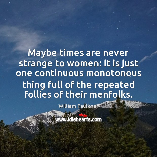 Maybe times are never strange to women: it is just one continuous William Faulkner Picture Quote