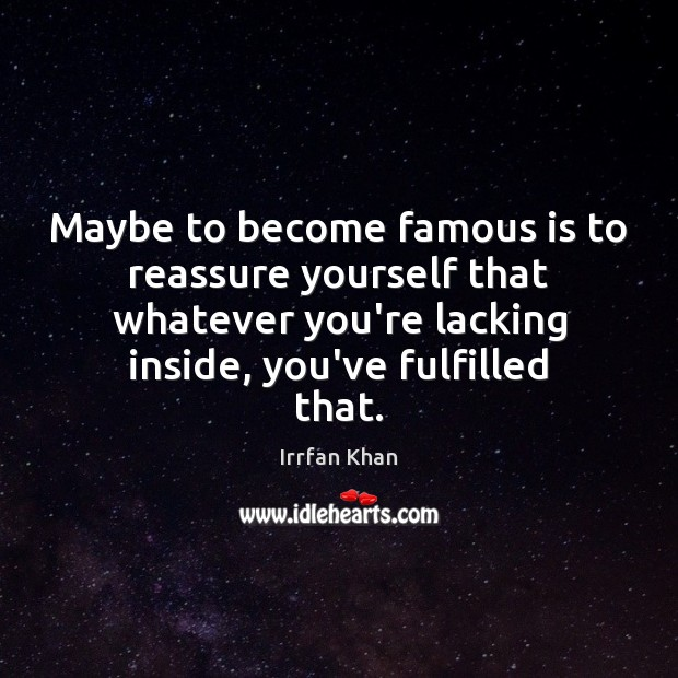 Maybe to become famous is to reassure yourself that whatever you're lacking Irrfan Khan Picture Quote