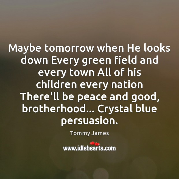 Maybe tomorrow when He looks down Every green field and every town Image