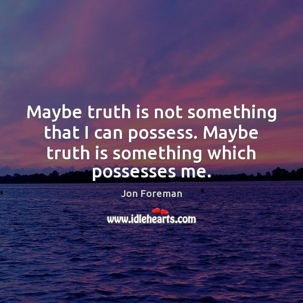Maybe truth is not something that I can possess. Maybe truth is Jon Foreman Picture Quote