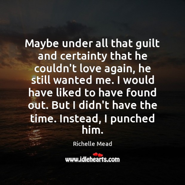 Maybe under all that guilt and certainty that he couldn't love again, Richelle Mead Picture Quote