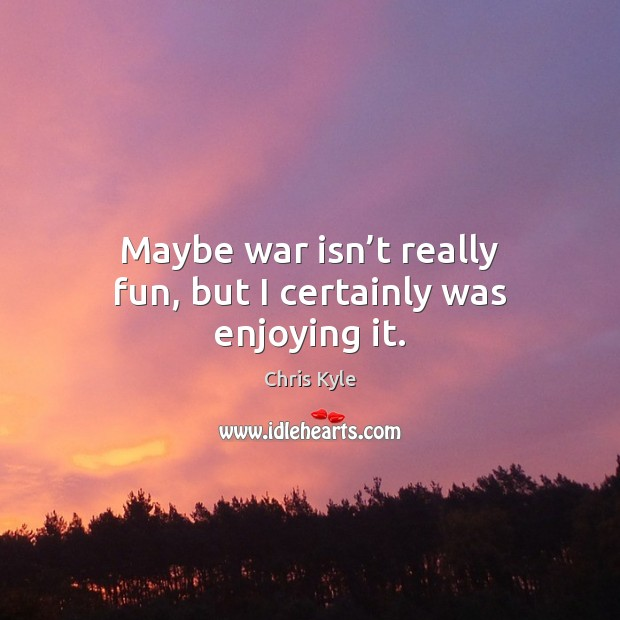 Image, Maybe war isn't really fun, but I certainly was enjoying it.