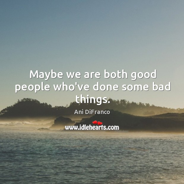 Maybe we are both good people who've done some bad things. Ani DiFranco Picture Quote