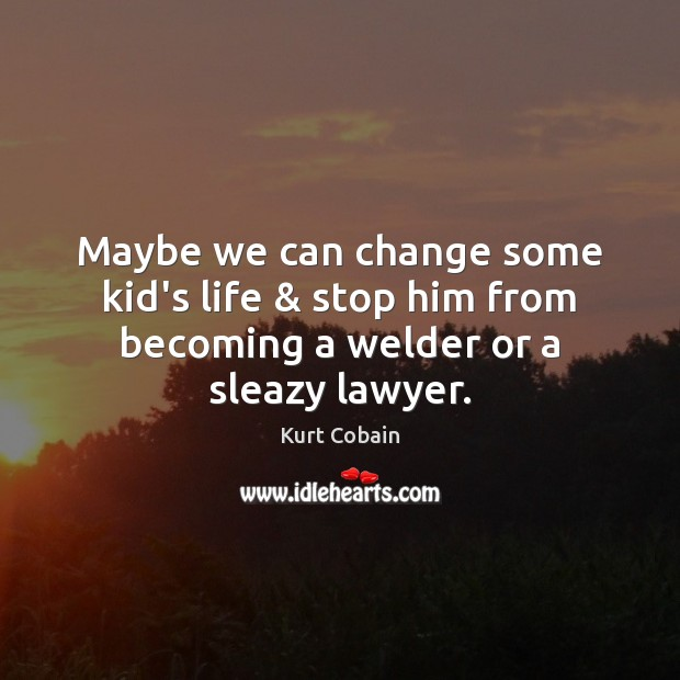 Maybe we can change some kid's life & stop him from becoming a welder or a sleazy lawyer. Image