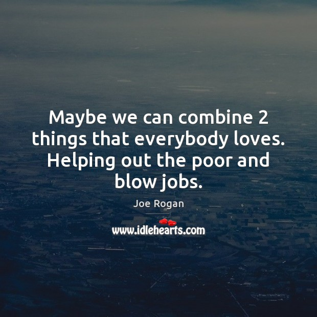 Maybe we can combine 2 things that everybody loves. Helping out the poor and blow jobs. Image