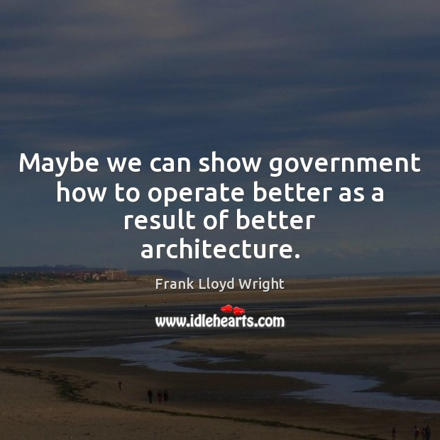 Maybe we can show government how to operate better as a result of better architecture. Frank Lloyd Wright Picture Quote