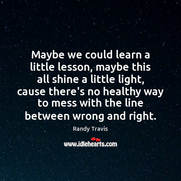 Maybe we could learn a little lesson, maybe this all shine a Randy Travis Picture Quote
