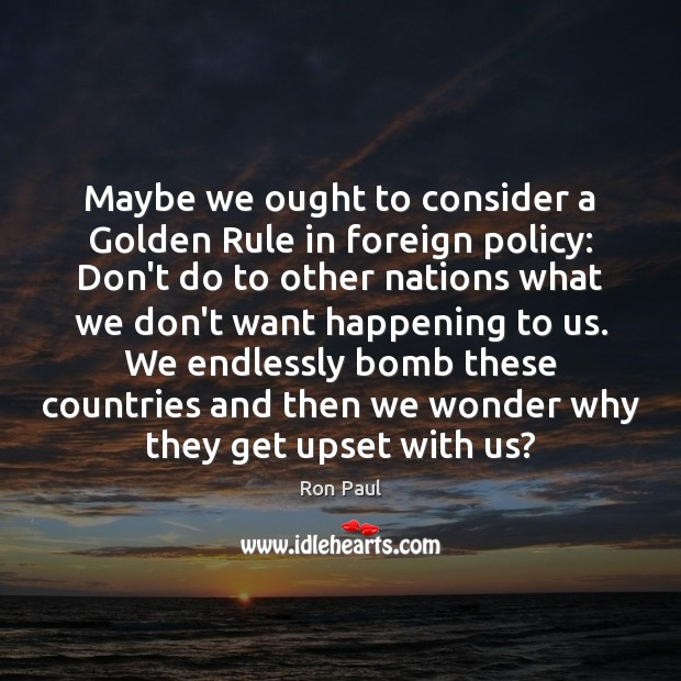 Maybe we ought to consider a Golden Rule in foreign policy: Don't Ron Paul Picture Quote