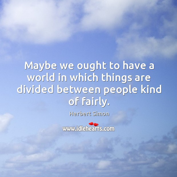 Maybe we ought to have a world in which things are divided between people kind of fairly. Image