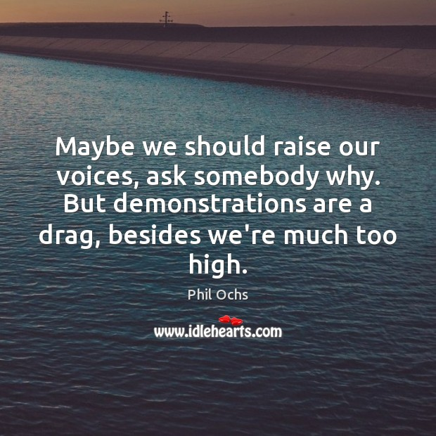 Maybe we should raise our voices, ask somebody why. But demonstrations are Phil Ochs Picture Quote
