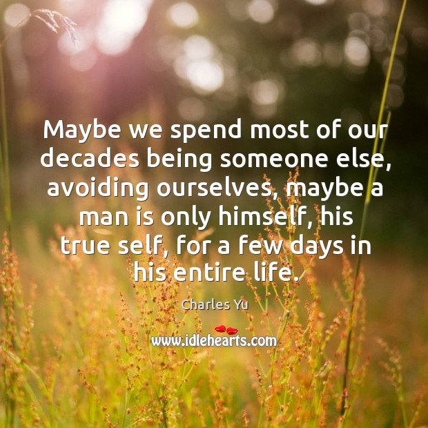 Maybe we spend most of our decades being someone else, avoiding ourselves, Image
