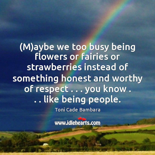 (M)aybe we too busy being flowers or fairies or strawberries instead Toni Cade Bambara Picture Quote
