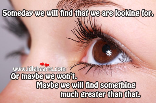 Someday We Will Find That We Are Looking For.
