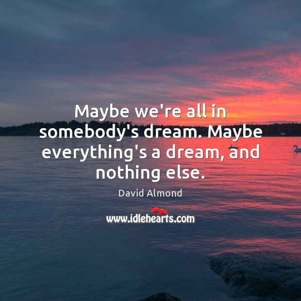 Maybe we're all in somebody's dream. Maybe everything's a dream, and nothing else. Image