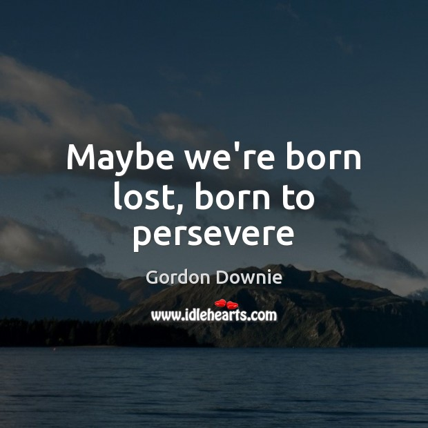 Maybe we're born lost, born to persevere Image