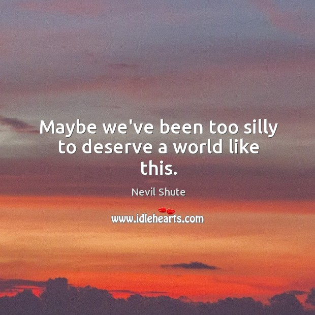 Maybe we've been too silly to deserve a world like this. Image