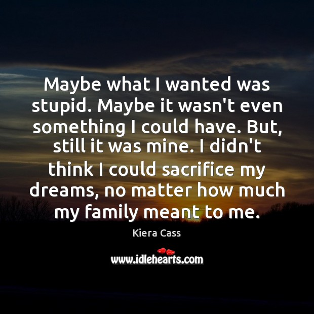 Maybe what I wanted was stupid. Maybe it wasn't even something I Kiera Cass Picture Quote