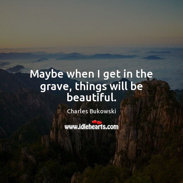 Maybe when I get in the grave, things will be beautiful. Image