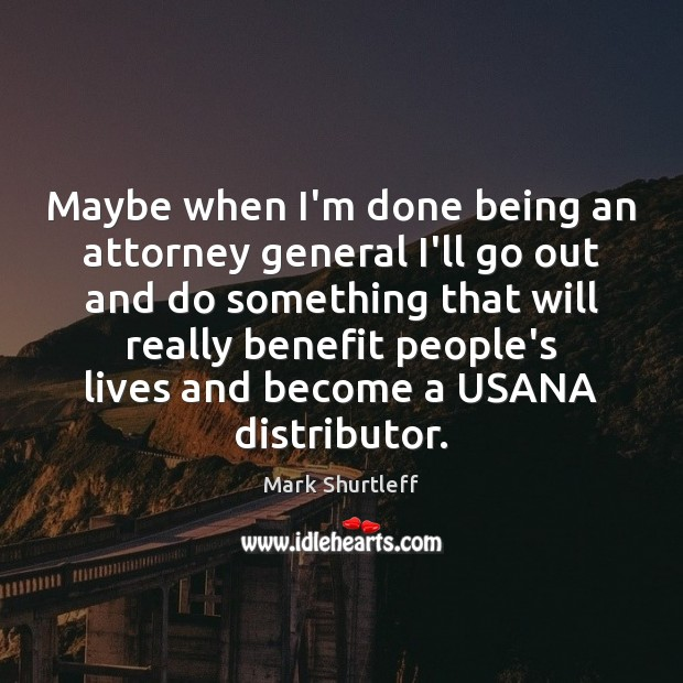 Maybe when I'm done being an attorney general I'll go out and Image