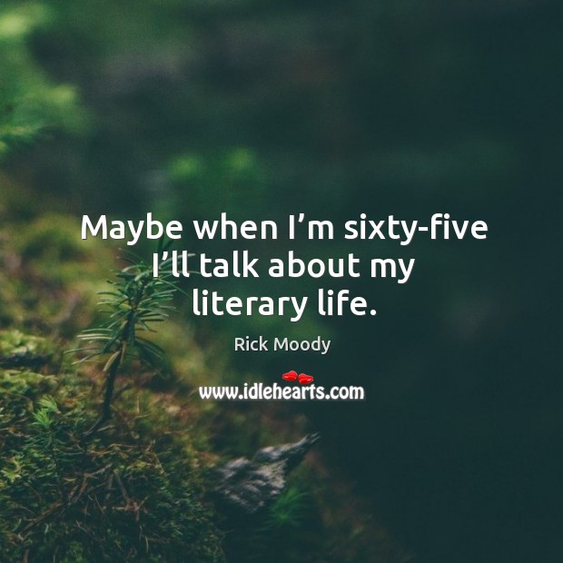 Maybe when I'm sixty-five I'll talk about my literary life. Rick Moody Picture Quote