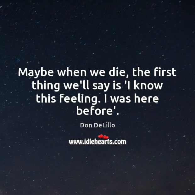 Maybe when we die, the first thing we'll say is 'I know this feeling. I was here before'. Don DeLillo Picture Quote