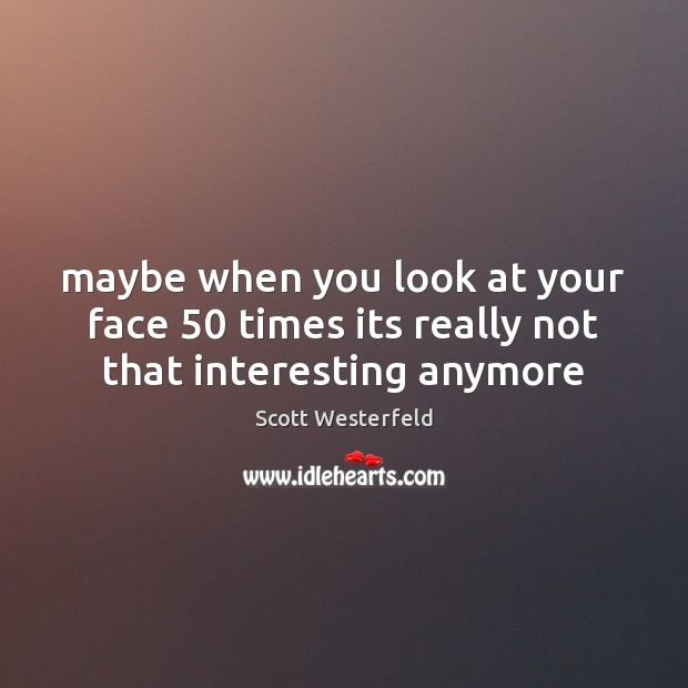Image, Maybe when you look at your face 50 times its really not that interesting anymore