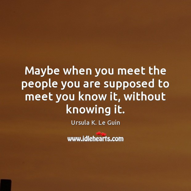 Maybe when you meet the people you are supposed to meet you know it, without knowing it. Image