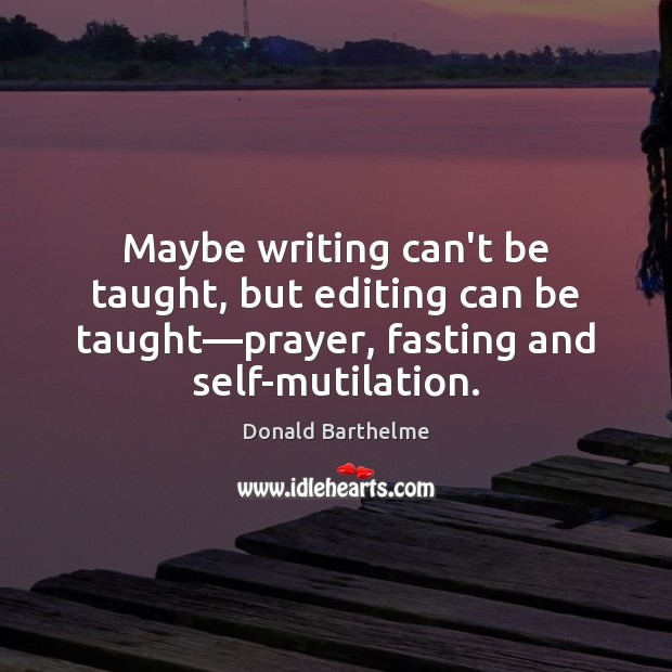 Maybe writing can't be taught, but editing can be taught—prayer, fasting Donald Barthelme Picture Quote