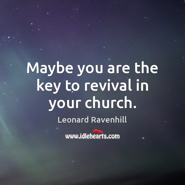Maybe you are the key to revival in your church. Leonard Ravenhill Picture Quote