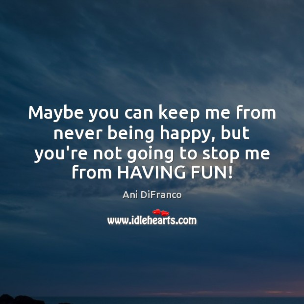 Maybe you can keep me from never being happy, but you're not Ani DiFranco Picture Quote