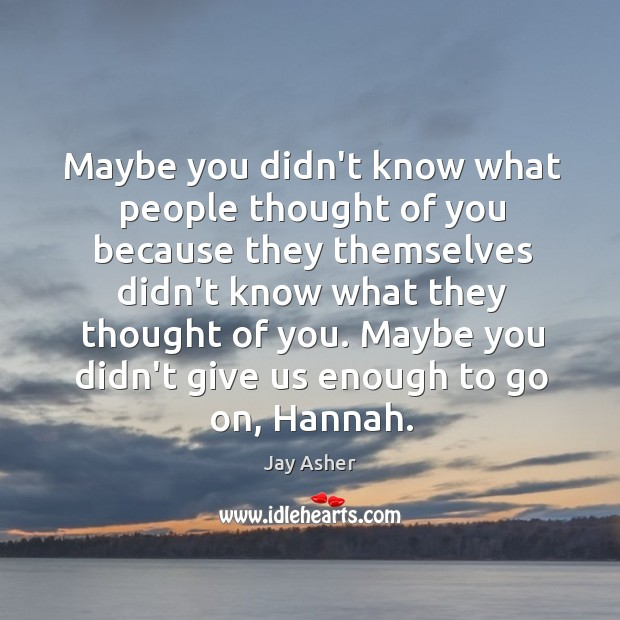Maybe you didn't know what people thought of you because they themselves Thought of You Quotes Image