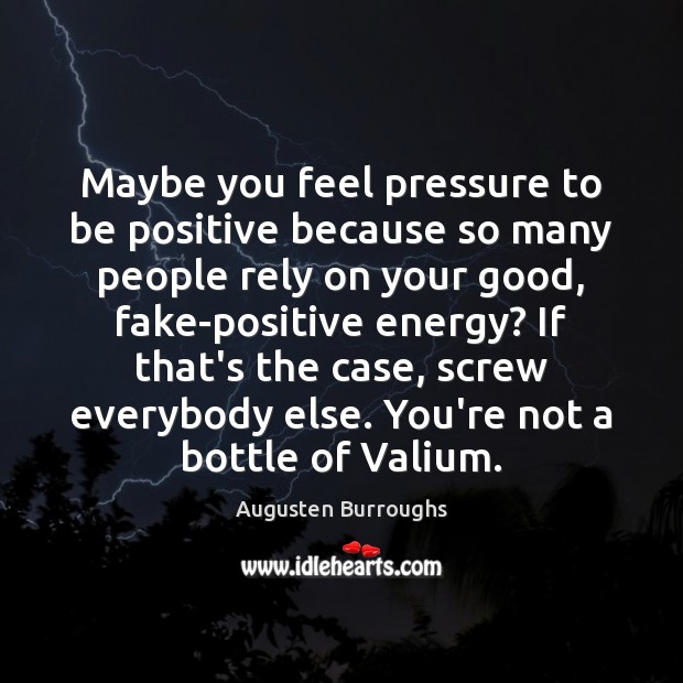 Maybe you feel pressure to be positive because so many people rely Augusten Burroughs Picture Quote