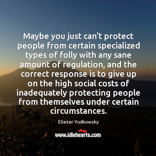 Maybe you just can't protect people from certain specialized types of folly Eliezer Yudkowsky Picture Quote