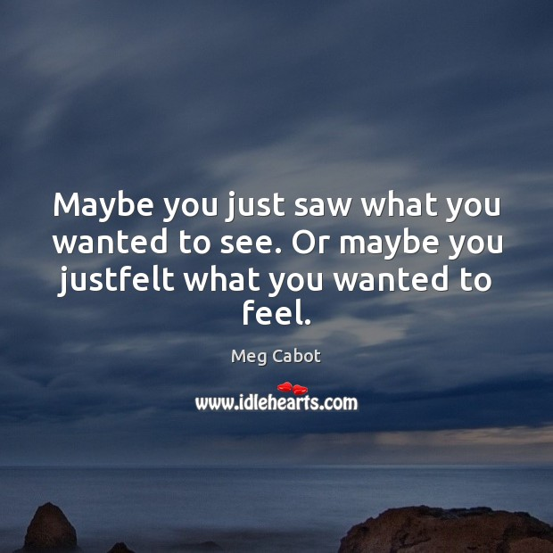 Maybe you just saw what you wanted to see. Or maybe you justfelt what you wanted to feel. Meg Cabot Picture Quote