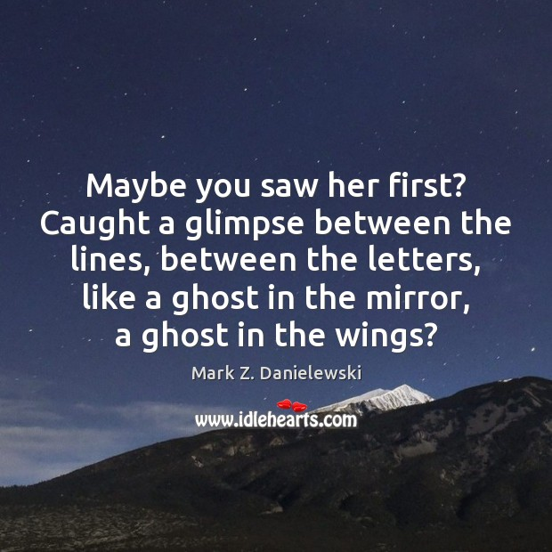 Maybe you saw her first? Caught a glimpse between the lines, between Mark Z. Danielewski Picture Quote