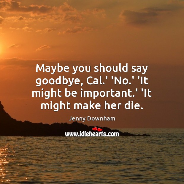 Maybe you should say goodbye, Cal.' 'No.' 'It might be important.' 'It might make her die. Jenny Downham Picture Quote