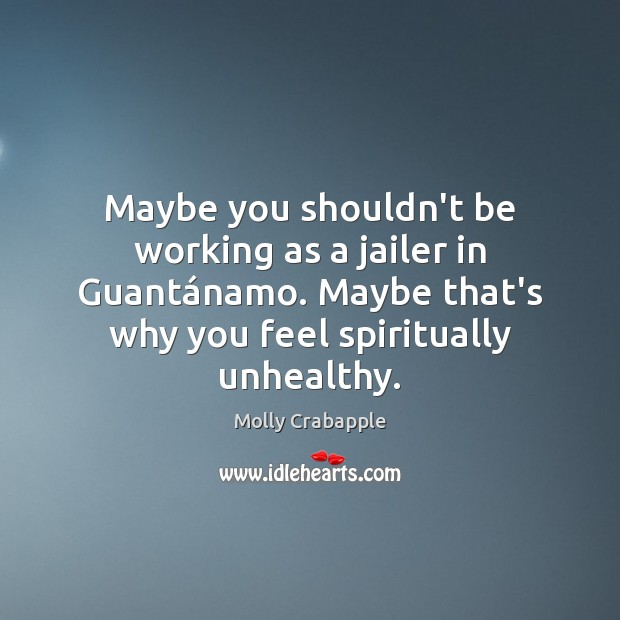 Maybe you shouldn't be working as a jailer in Guantánamo. Maybe Image