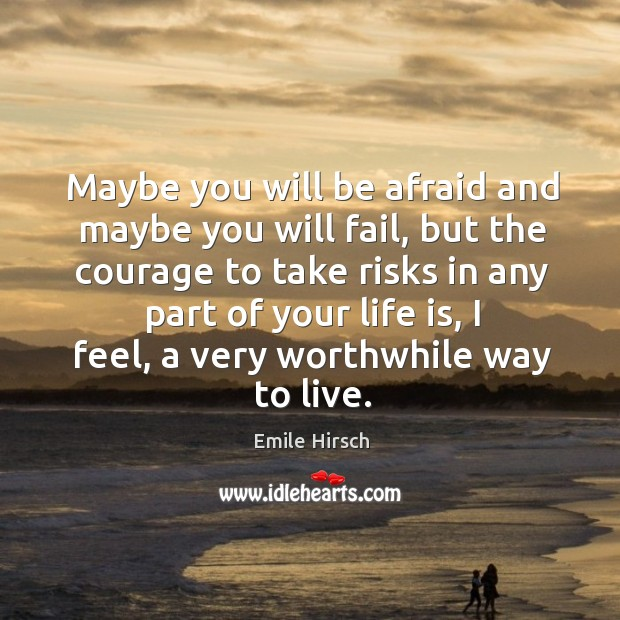 Maybe you will be afraid and maybe you will fail, but the courage to take risks in any part of your life is Emile Hirsch Picture Quote