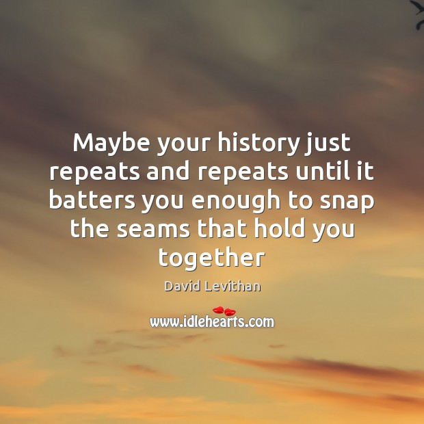Image, Maybe your history just repeats and repeats until it batters you enough