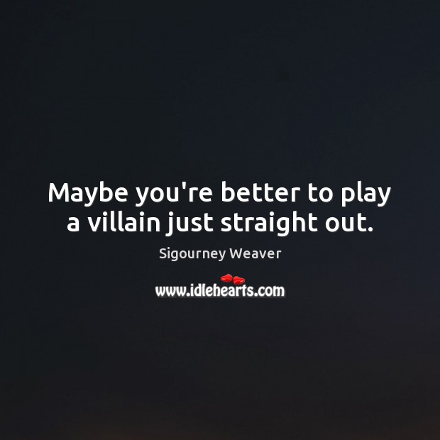 Maybe you're better to play a villain just straight out. Sigourney Weaver Picture Quote