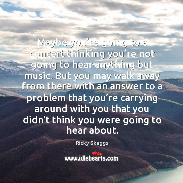 Maybe you're going to a concert thinking you're not going to hear anything but music. Ricky Skaggs Picture Quote