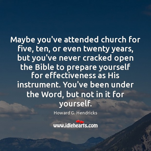 Maybe you've attended church for five, ten, or even twenty years, but Howard G. Hendricks Picture Quote