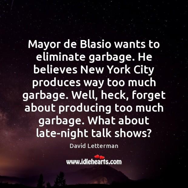 Mayor de Blasio wants to eliminate garbage. He believes New York City David Letterman Picture Quote