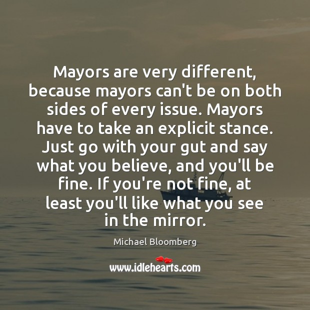 Mayors are very different, because mayors can't be on both sides of Michael Bloomberg Picture Quote